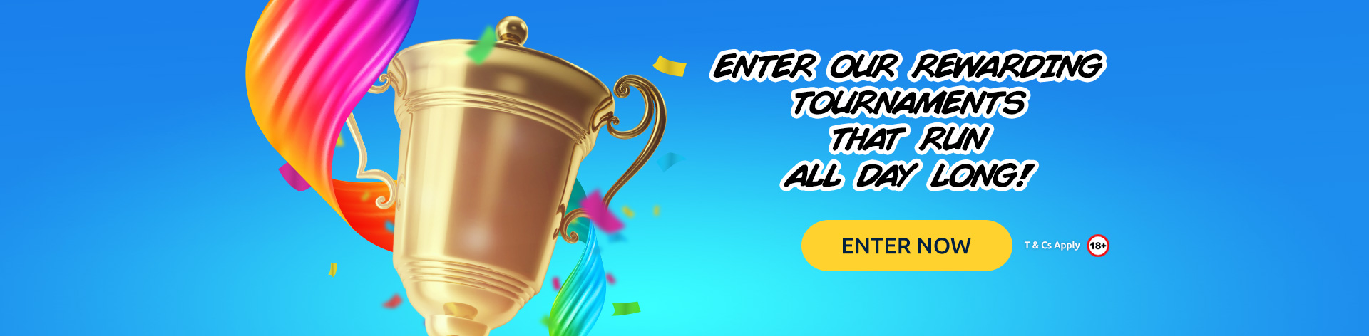 Enter our rewarding Tournaments that run all day long! (Terms & Conditions apply.)